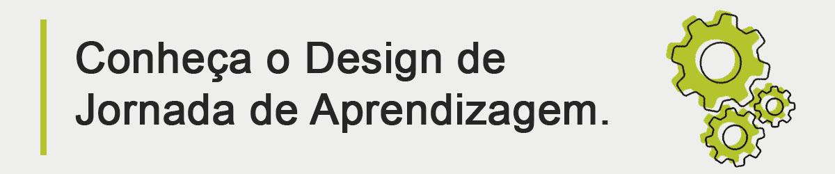 Conheça o Design de Jornada de Aprendizagem e aplique o método na construção dos seus treinamentos!